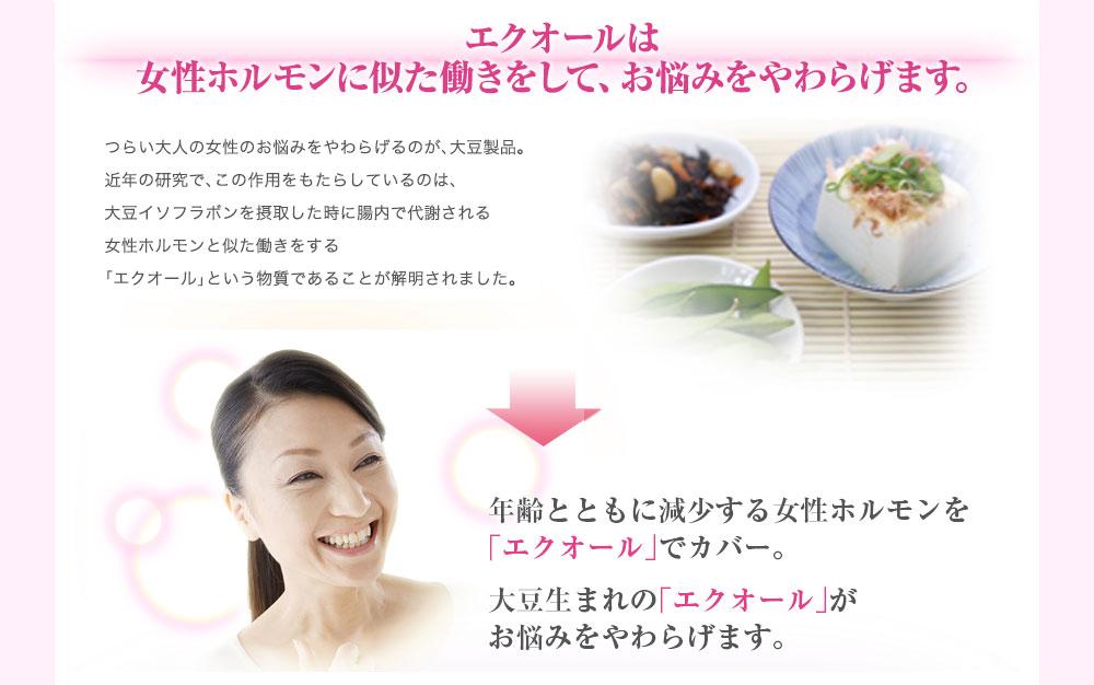 つらい大人の女性のお悩みをやわらげるのが、大豆製品。近年の研究で、この作用をもたらしているのは、大豆イソフラボンを摂取した時に腸内で代謝される女性ホルモンと似た働きをする「エクオール」という物質であることが解明されました。年齢とともに減少する女性ホルモンを 「エクオール」でカバー。 大豆生まれの「エクオール」がお悩みをやわらげます。